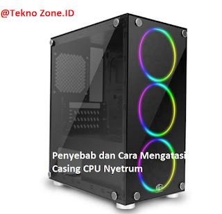 Casing CPU Nyetrum, Ini Penyebab dan Cara mengatasinya