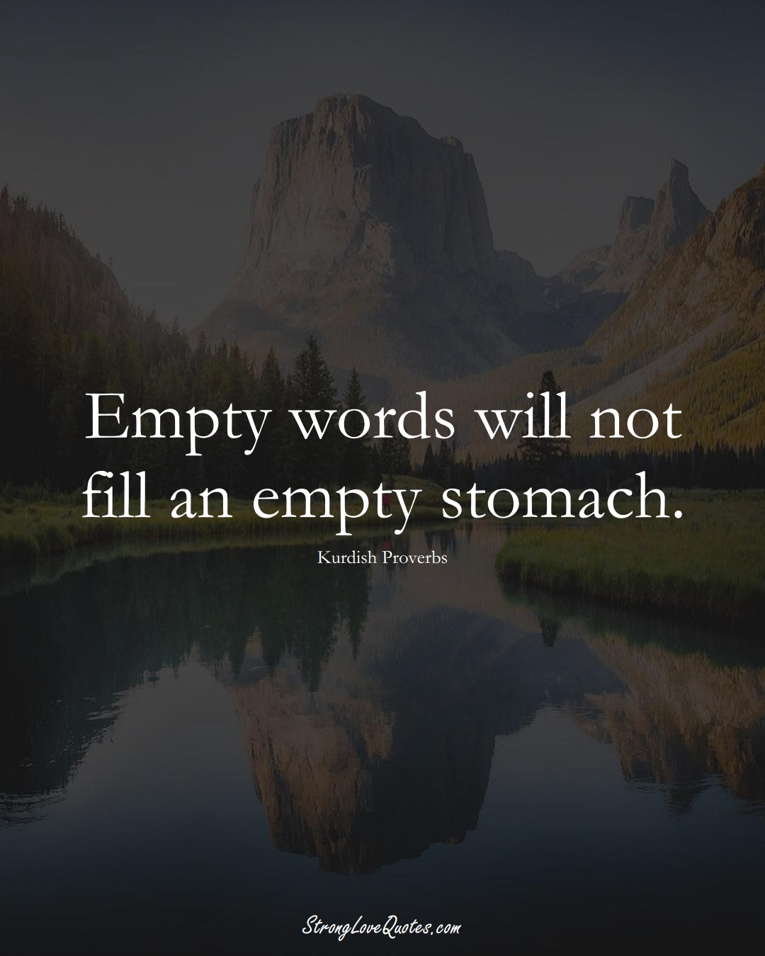 Empty words will not fill an empty stomach. (Kurdish Sayings);  #aVarietyofCulturesSayings
