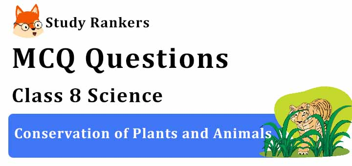 MCQ Questions for Class 8 Science: Ch 7 Conservation of Plants and Animals