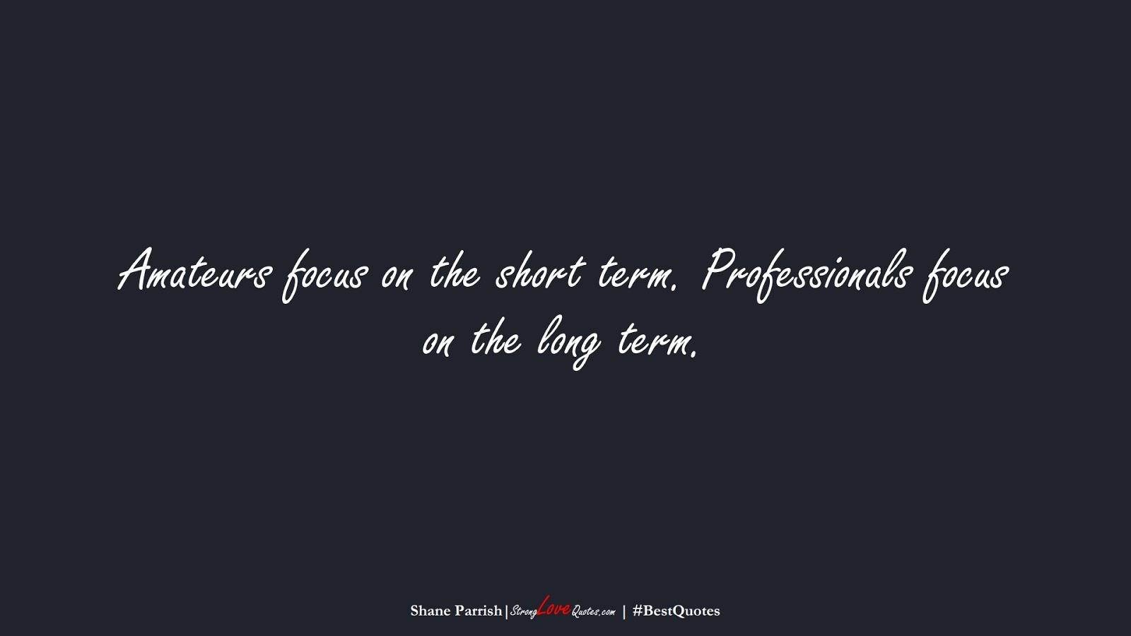 Amateurs focus on the short term. Professionals focus on the long term. (Shane Parrish);  #BestQuotes