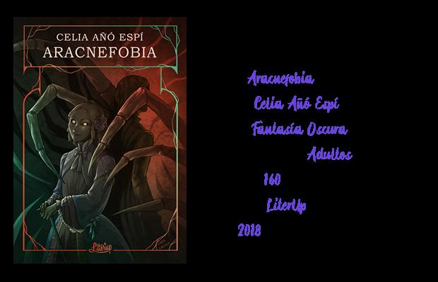 Título: Aracnefobia  Autora: Celia Añó Espí  Género: Fantasía Oscura  Público objetivo: Adultos  Páginas: 160  Editorial: Literup  Año: 2018