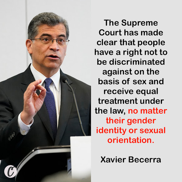The Supreme Court has made clear that people have a right not to be discriminated against on the basis of sex and receive equal treatment under the law, no matter their gender identity or sexual orientation. — Health and Human Services Secretary Xavier Becerra