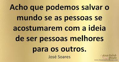 Acho que podemos salvar o mundo se as pessoas se acostumarem com a ideia de ser pessoas melhores para os outros. José Soares