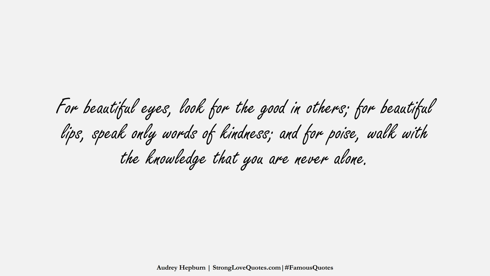 For beautiful eyes, look for the good in others; for beautiful lips, speak only words of kindness; and for poise, walk with the knowledge that you are never alone. (Audrey Hepburn);  #FamousQuotes