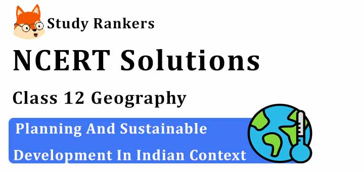 NCERT Solutions for Class 12 Geography Chapter 9 Planning And Sustainable Development In Indian Context