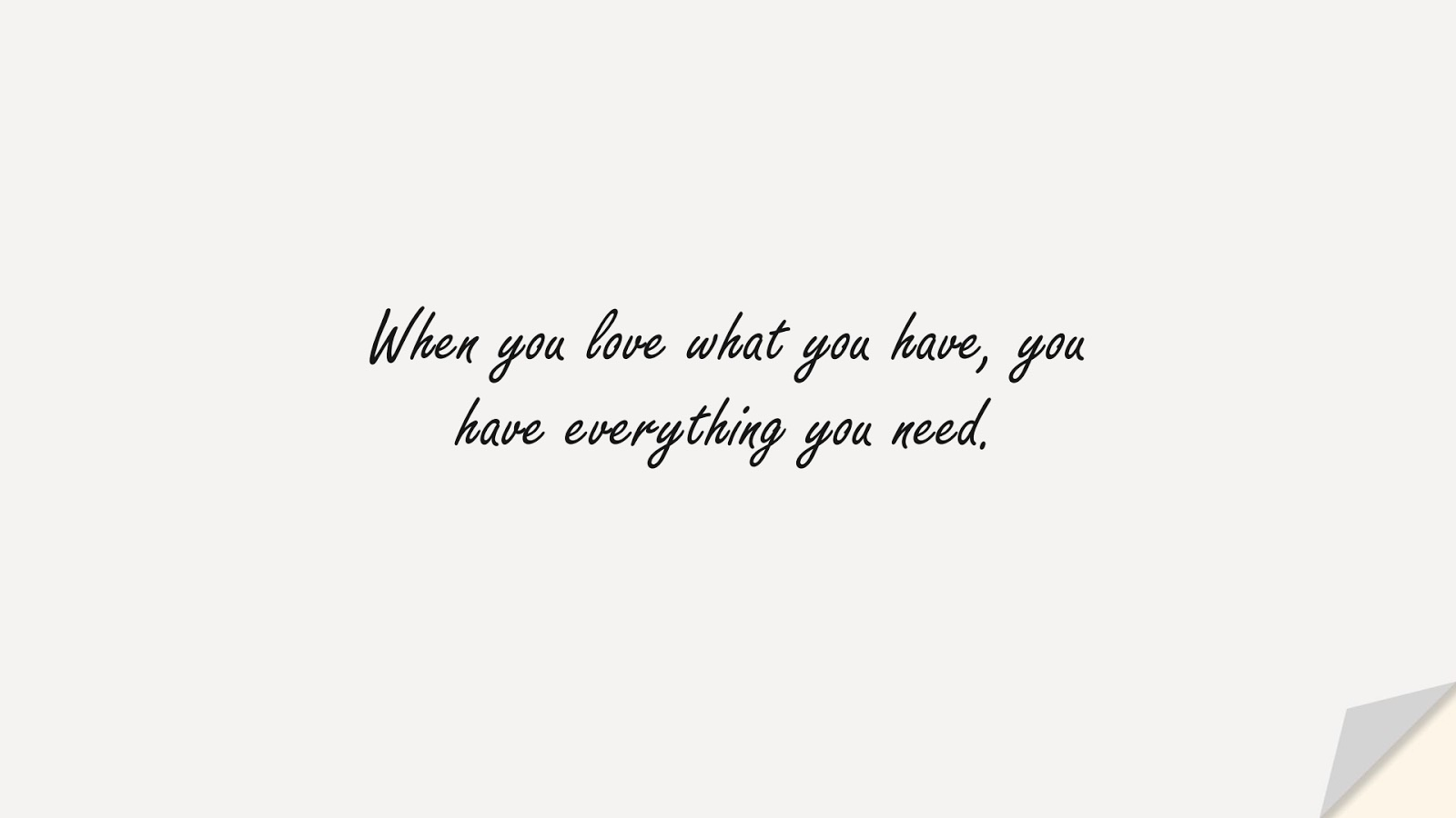 When you love what you have, you have everything you need.FALSE
