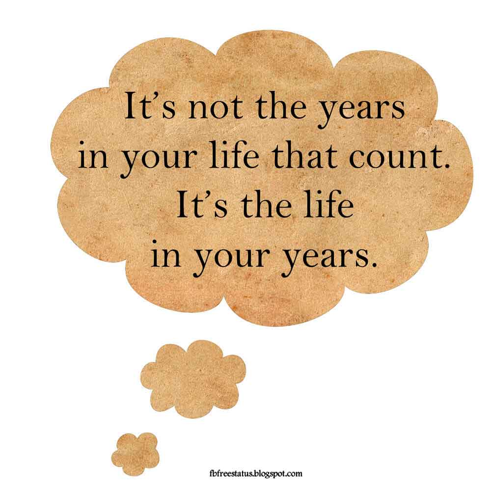 """It is not the years in your life but the life in your years that counts."""