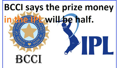BCCI says the prize money in the IPL will be half.
