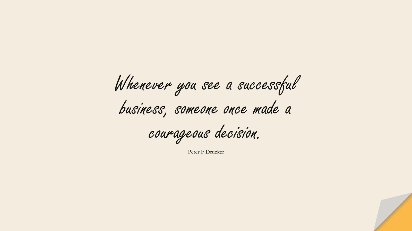 Whenever you see a successful business, someone once made a courageous decision. (Peter F Drucker);  #InspirationalQuotes