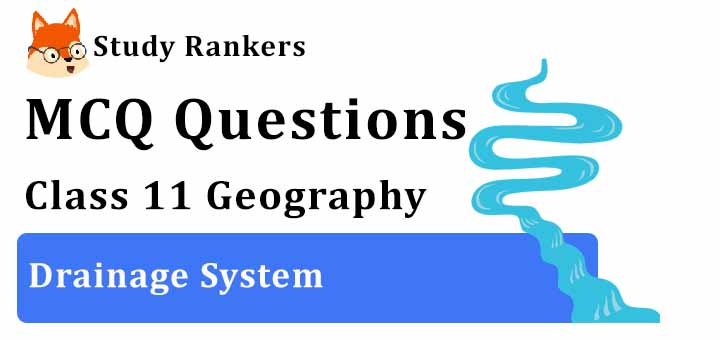 MCQ Questions for Class 11 Geography: Ch 3 Drainage System