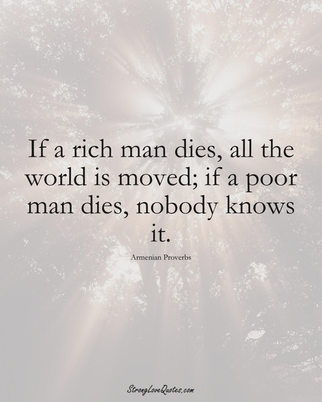 If a rich man dies, all the world is moved; if a poor man dies, nobody knows it. (Armenian Sayings);  #AsianSayings