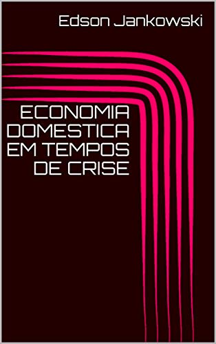 ECONOMIA DOMESTICA EM TEMPOS DE CRISE - Edson Jankowski
