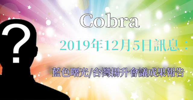 [揭密者][柯博拉Cobra] 2019年12月5日訊息:藍色曙光/台灣揚升會議成果報告