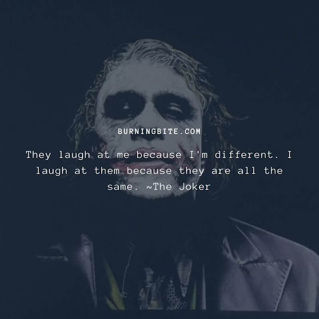 They laugh at me because I'm different. I laugh at them because they are all the same. ~The Joker (Heath Ledger)