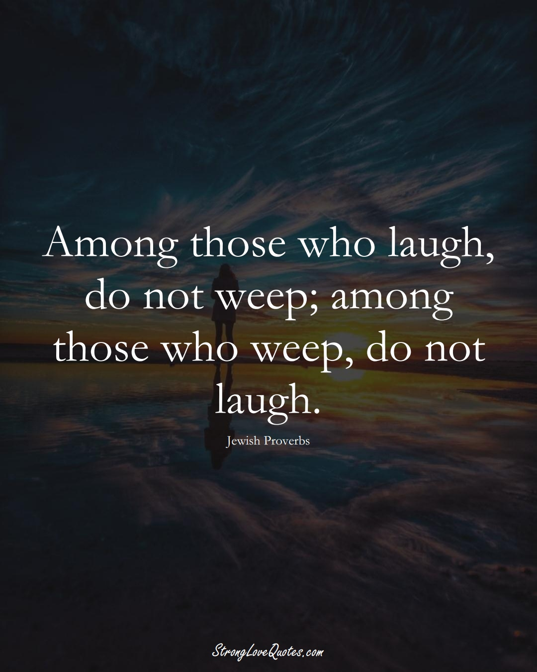 Among those who laugh, do not weep; among those who weep, do not laugh. (Jewish Sayings);  #aVarietyofCulturesSayings