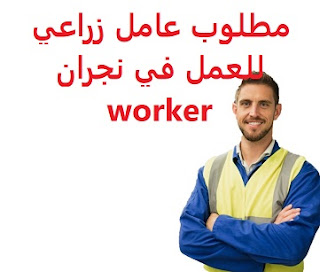 An agricultural worker is required to work in Najran To work for an agricultural nursery in Najran Type of permanence Full-time Qualification Not required Experience Previous experience of three to five years of work in the field Having experience in selling seedlings, agricultural tools, and fertilizers Salary 2000 riyals