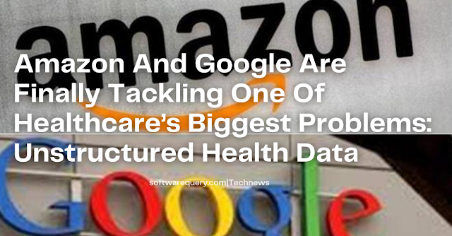 softwarequery.com-Amazon And Google Are Finally Tackling One Of Healthcare's Biggest Problems: Unstructured Health Data