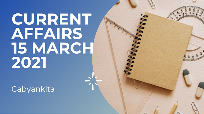 CURRENT AFFAIRS , 15th march 2021