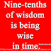 Nine-tenths of wisdom is being wise in time. ~Theodore Roosevelt