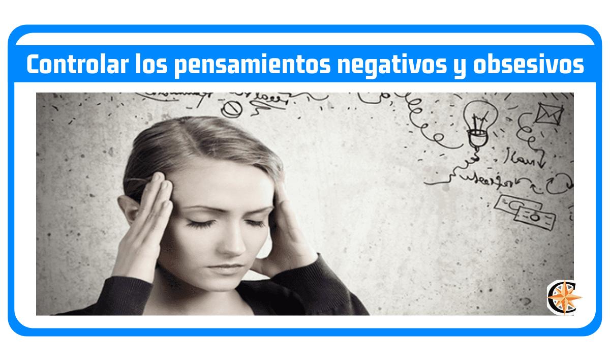 Como controlar los pensamientos negativos y obsesivos