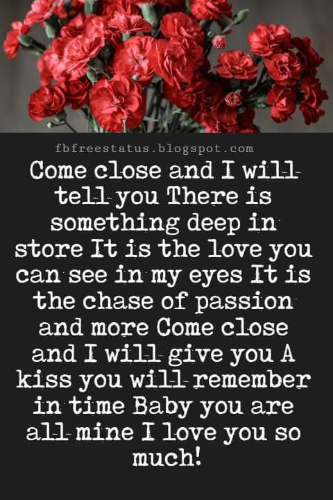 I Love You Messages, Come close and I will tell you There is something deep in store It is the love you can see in my eyes It is the chase of passion and more Come close and I will give you A kiss you will remember in time Baby you are all mine I love you so much!
