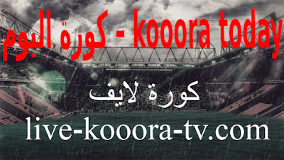 كورة اليوم – kooora today للبث المباشر مباريات اليوم عبر موقع كورة لايف