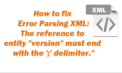 "How to fix ""Error Parsing XML line ..., column ...The reference to entity ""version"" must end with the ';' delimiter."""