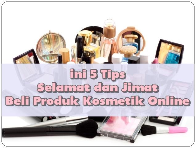 Ini 5 Tips Selamat dan Jimat Beli Produk Kosmetik Online