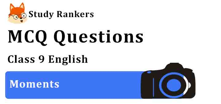 MCQ Questions for Class 9 English Moments