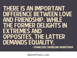 Quotes about friends:There is an important difference between love and friendship. While the former delights in extremes and opposites, the latter demands equality.