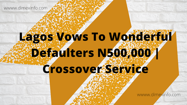 Lagos Vows To Wonderful Defaulters N500,000 | Crossover Service
