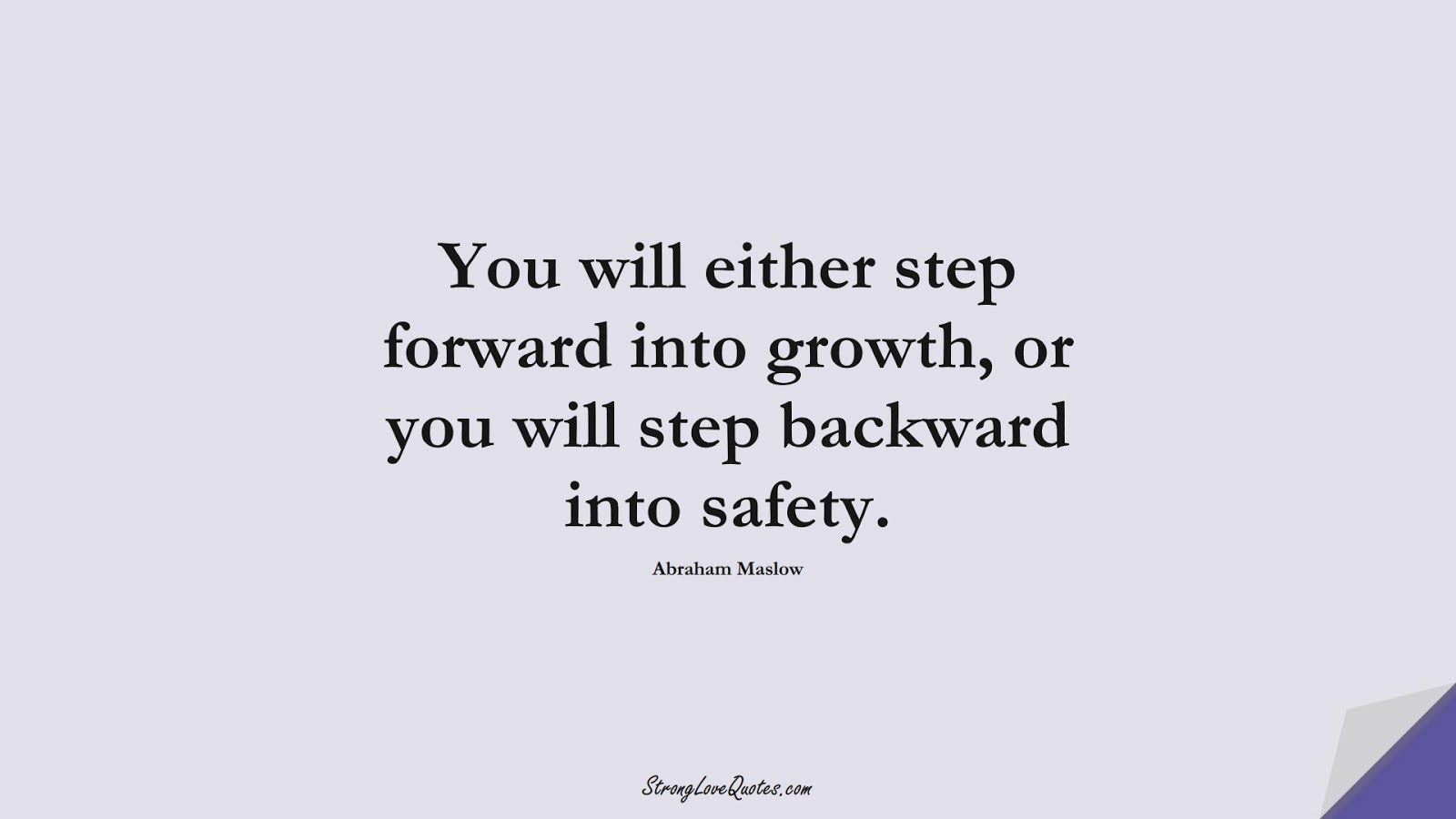 You will either step forward into growth, or you will step backward into safety. (Abraham Maslow);  #EducationQuotes