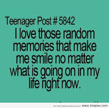 Quotes About Teenage Life: I love those random memories that make me smile no matter what is going on in my life night now.