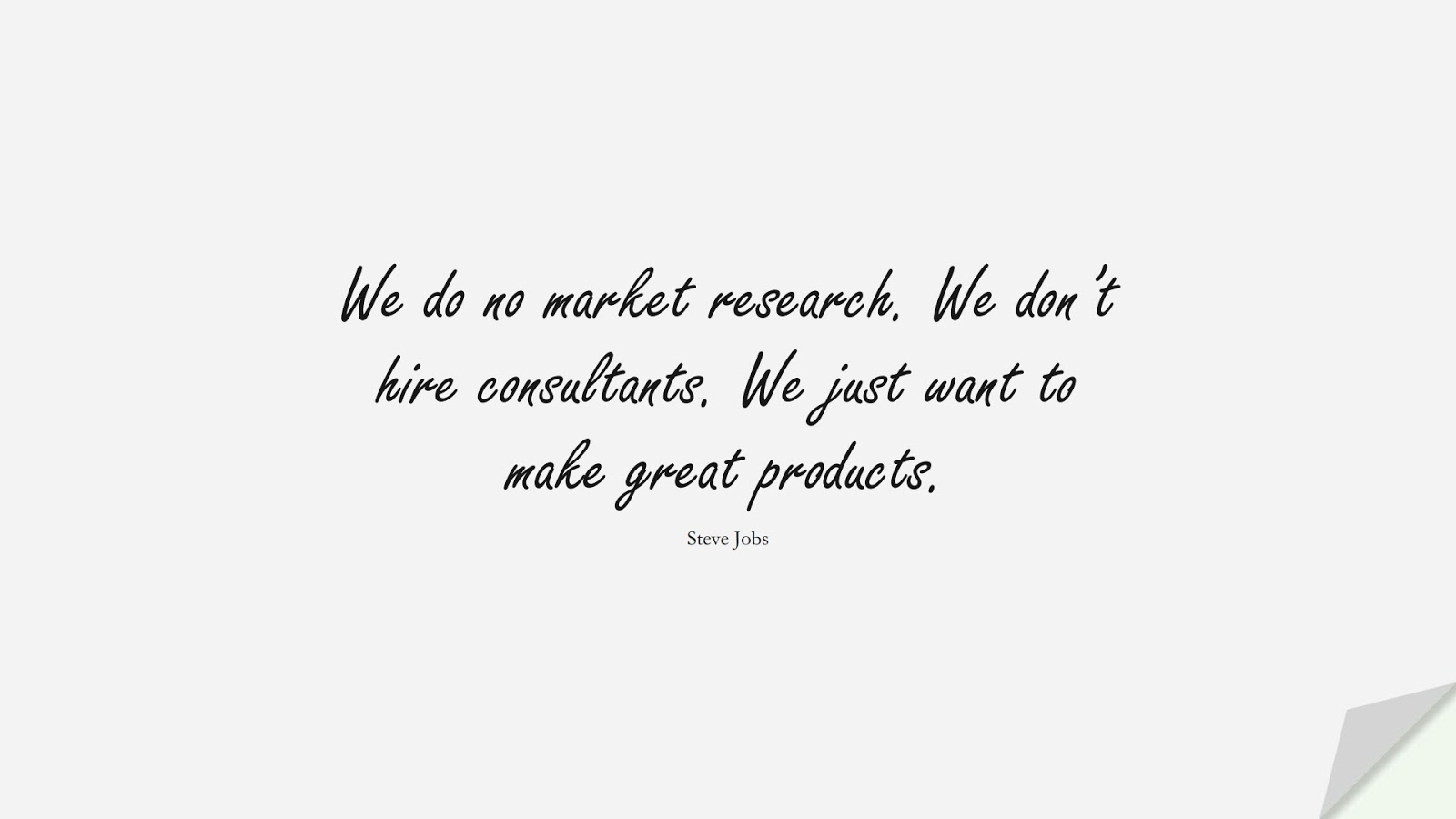 We do no market research. We don't hire consultants. We just want to make great products. (Steve Jobs);  #SteveJobsQuotes