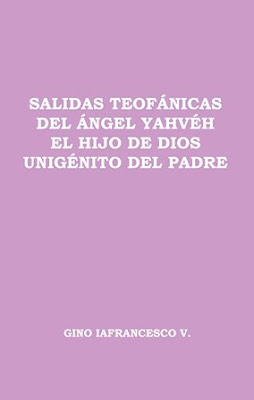 Gino Iafrancesco V.-Salidas Teofánicas Del Ángel Yahvéh El Hijo De Dios Unigénito Del Padre-