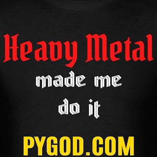 Heavy Metal made me do it  PYGOD.COM