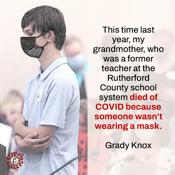This time last year, my grandmother, who was a former teacher at the Rutherford County school system died of COVID because someone wasn't wearing a mask. — Grady Knox, Central Magnet High School student in Tennessee