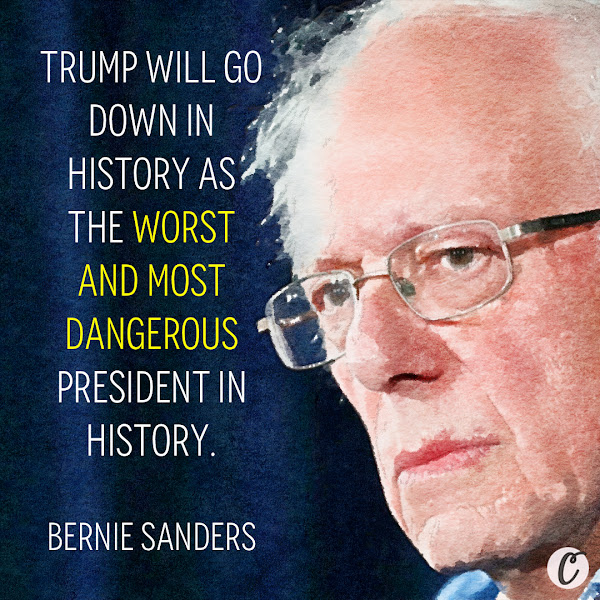 Trump will go down in history as the worst and most dangerous president in history. — Sen. Bernie Sanders of Vermont