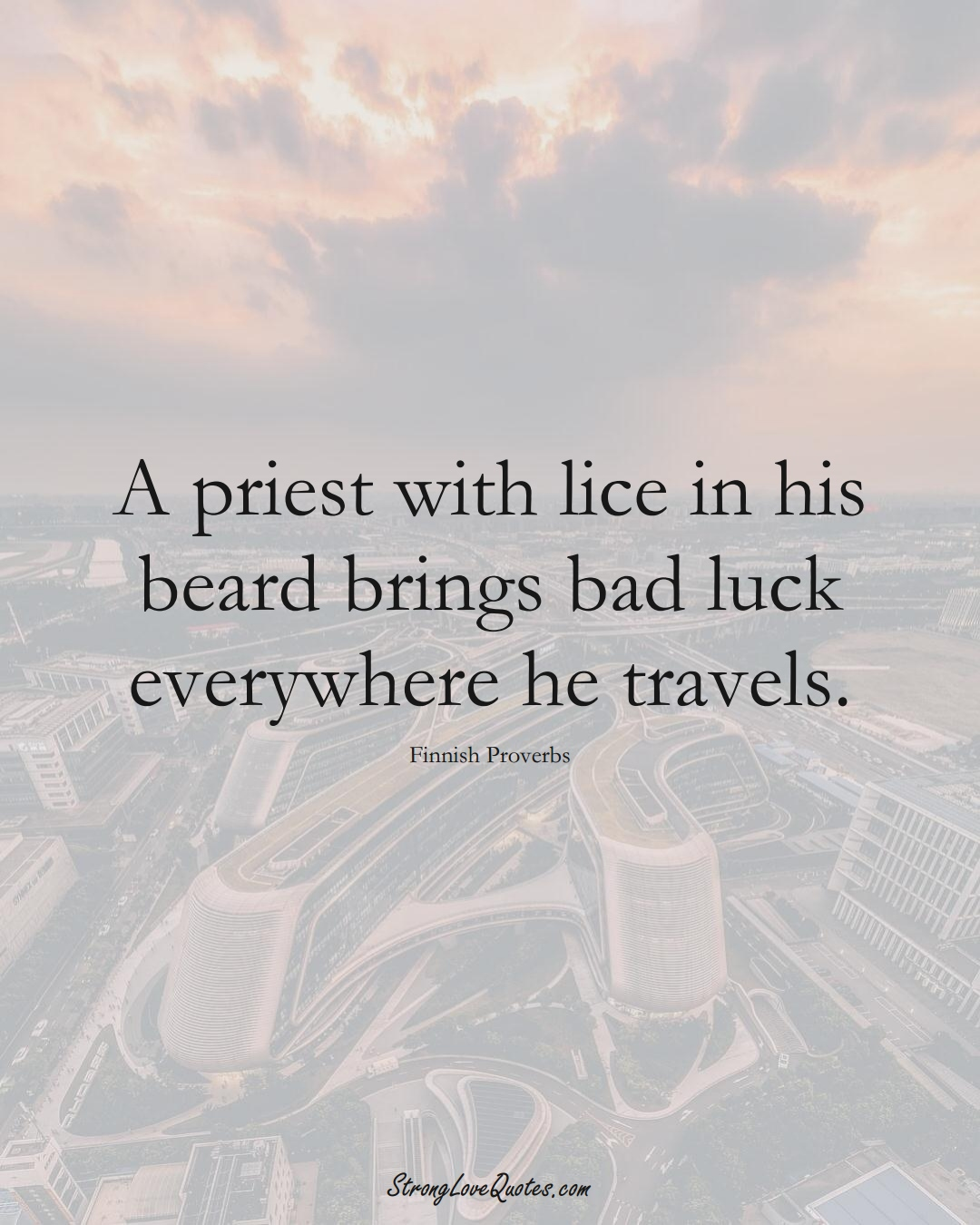 A priest with lice in his beard brings bad luck everywhere he travels. (Finnish Sayings);  #EuropeanSayings