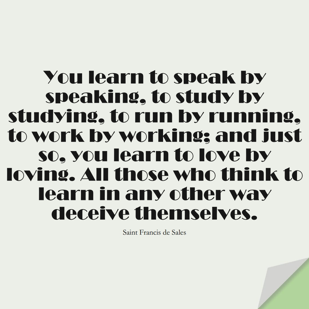 You learn to speak by speaking, to study by studying, to run by running, to work by working; and just so, you learn to love by loving. All those who think to learn in any other way deceive themselves. (Saint Francis de Sales);  #LearningQuotes