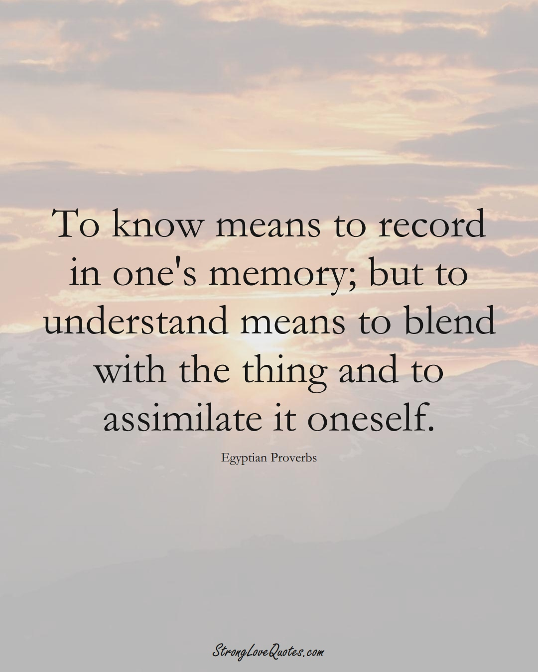 To know means to record in one's memory; but to understand means to blend with the thing and to assimilate it oneself. (Egyptian Sayings);  #MiddleEasternSayings