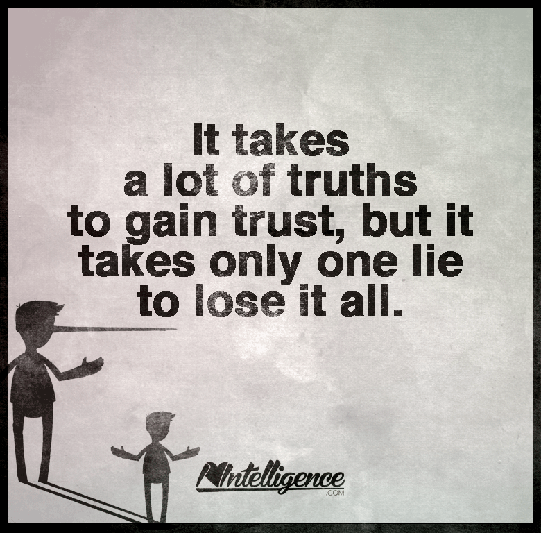It Takes A Lot Of Truths To Gain Trust But It Takes Only One Lie To