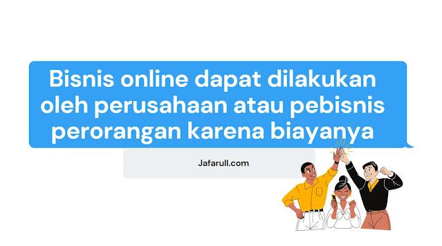 Bisnis online dapat dilakukan oleh perusahaan atau pebisnis perorangan karena biayanya lebih murah dan terjangkau.