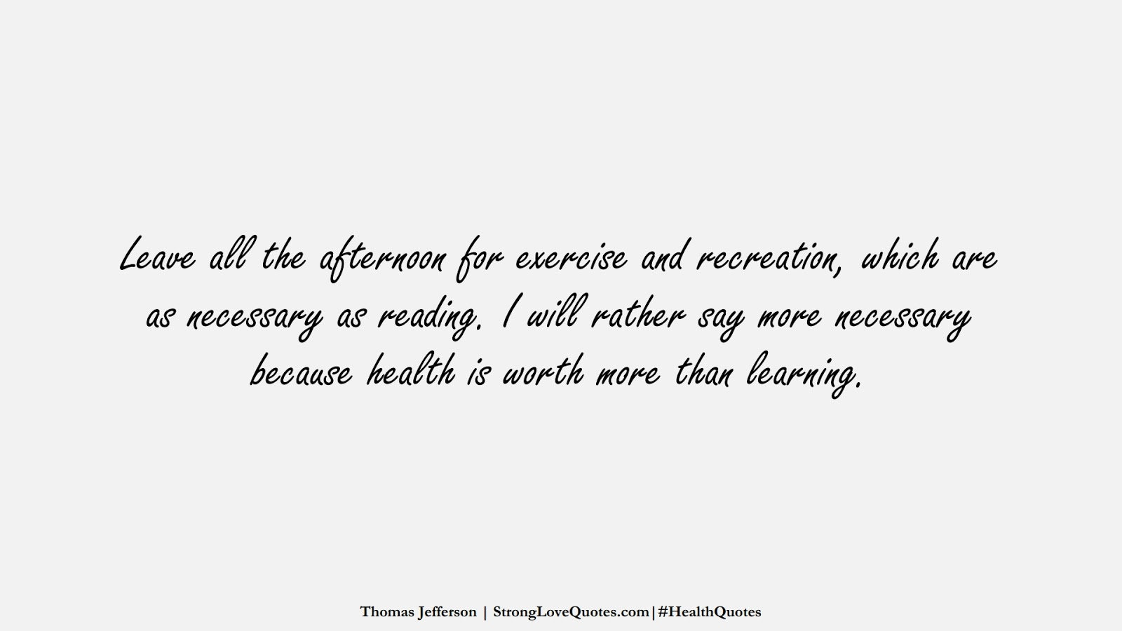 Leave all the afternoon for exercise and recreation, which are as necessary as reading. I will rather say more necessary because health is worth more than learning. (Thomas Jefferson);  #HealthQuotes