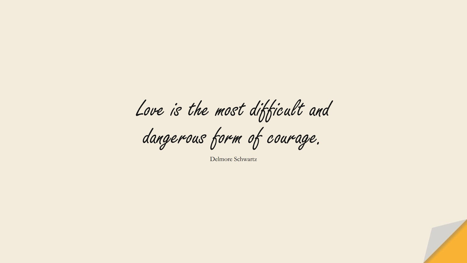 Love is the most difficult and dangerous form of courage. (Delmore Schwartz);  #CourageQuotes