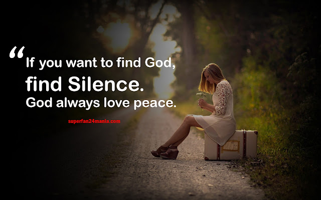If you want to find God, find Silence. God always love peace.