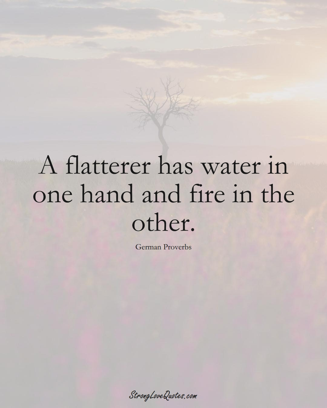 A flatterer has water in one hand and fire in the other. (German Sayings);  #EuropeanSayings