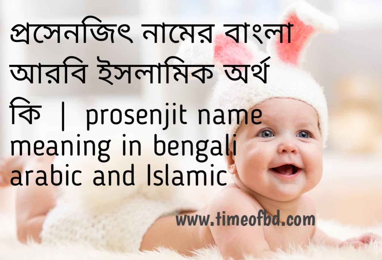 প্রসেনজিৎ নামের অর্থ কী, প্রসেনজিৎ নামের বাংলা অর্থ কি, প্রসেনজিৎ নামের ইসলামিক অর্থ কি, prosenjit name meaning in bengali