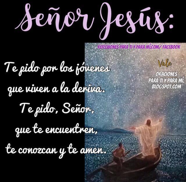 SEÑOR JESÚS  Te pido por los jóvenes que viven a la deriva.  Te pido, Señor, que te encuentren, te conozcan y te amen.  Amén !