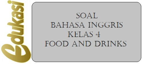 Soal Bahasa Inggris Kelas 4 - Food and Drinks